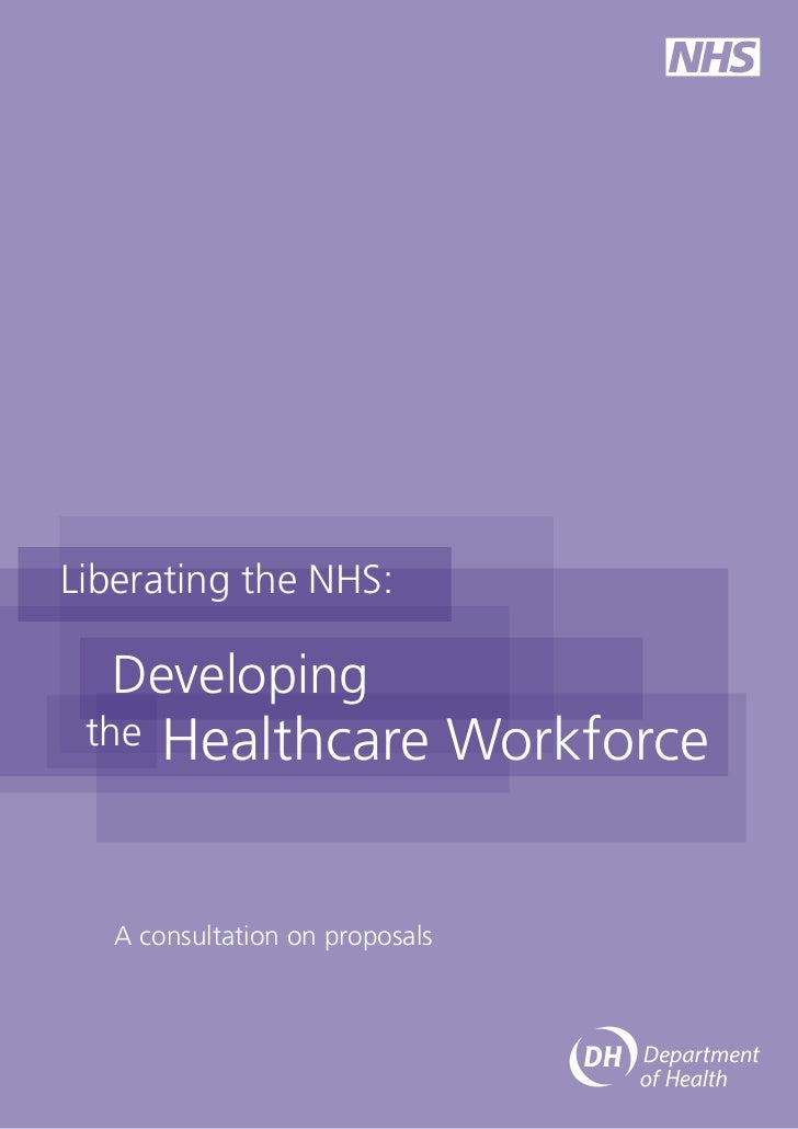 Liberating the NHS:  Developing the   Healthcare Workforce   A consultation on proposals