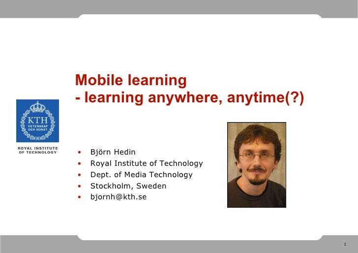 Mobile learning - learning anywhere, anytime(?) <ul><li>Björn Hedin </li></ul><ul><li>Royal Institute of Technology </li><...