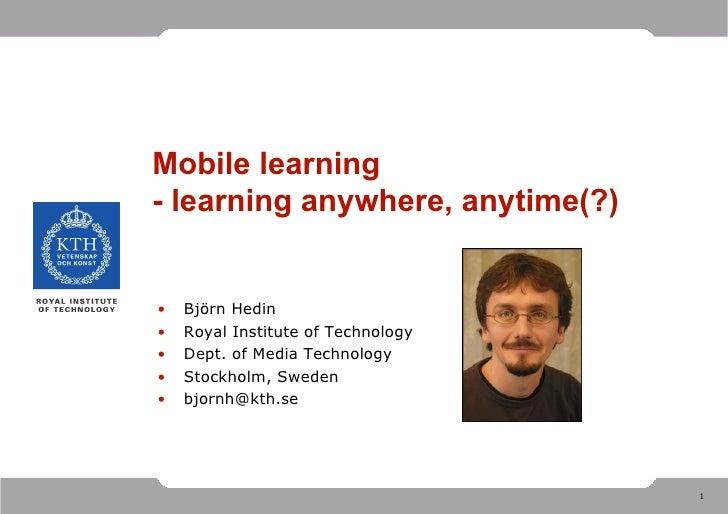 Mobile learning - learning anywhere, anytime(?) <ul><li>Björn Hedin </li></ul><ul><li>Royal Institute of Technology </li><...