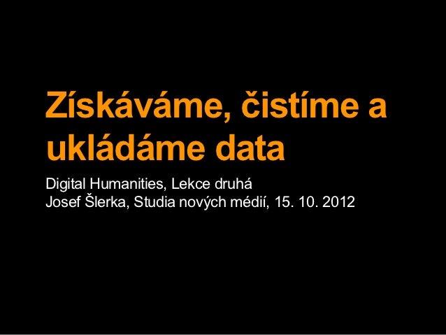 Získáváme, čistíme aukládáme dataDigital Humanities, Lekce druháJosef Šlerka, Studia nových médií, 15. 10. 2012