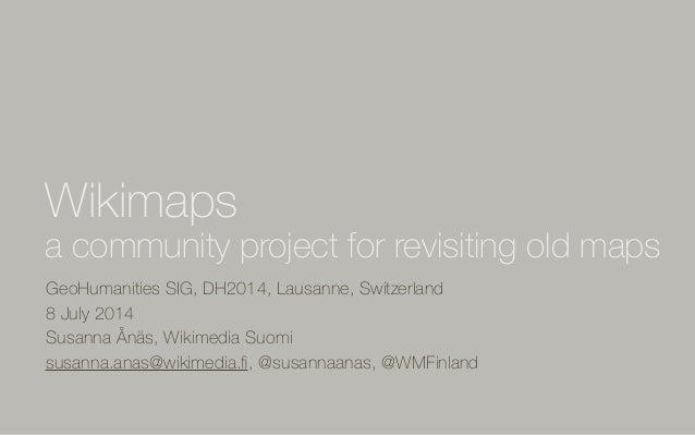 GeoHumanities SIG, DH2014, Lausanne, Switzerland 8 July 2014 Susanna Ånäs, Wikimedia Suomi susanna.anas@wikimedia.fi, @susa...