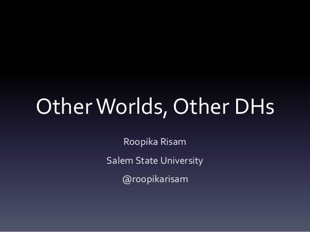 OtherWorlds, Other DHs Roopika Risam Salem State University @roopikarisam