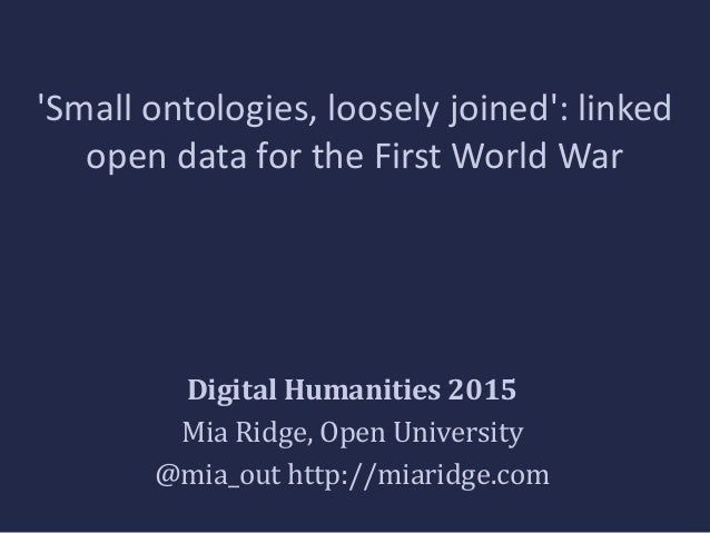 'Small ontologies, loosely joined': linked open data for the First World War Digital Humanities 2015 Mia Ridge, Open Unive...