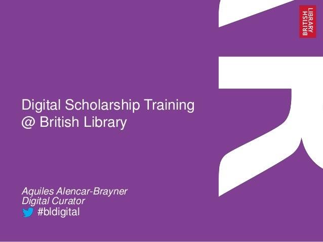 Digital Scholarship Training @ British Library Aquiles Alencar-Brayner Digital Curator #bldigital