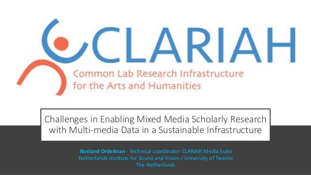 Challenges in Enabling Mixed Media Scholarly Research with Multi-media Data in a Sustainable Infrastructure Roeland Ordelm...
