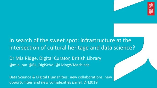 In search of the sweet spot: infrastructure at the intersection of cultural heritage and data science? Dr Mia Ridge, Digit...