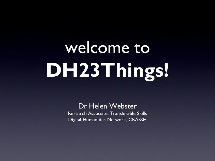 welcome toDH23Things!      Dr Helen Webster Research Associate, Transferable Skills Digital Humanities Network, CRASSH