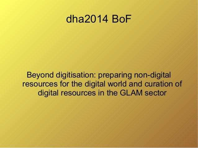 dha2014 BoF Beyond digitisation: preparing non-digital resources for the digital world and curation of digital resources i...