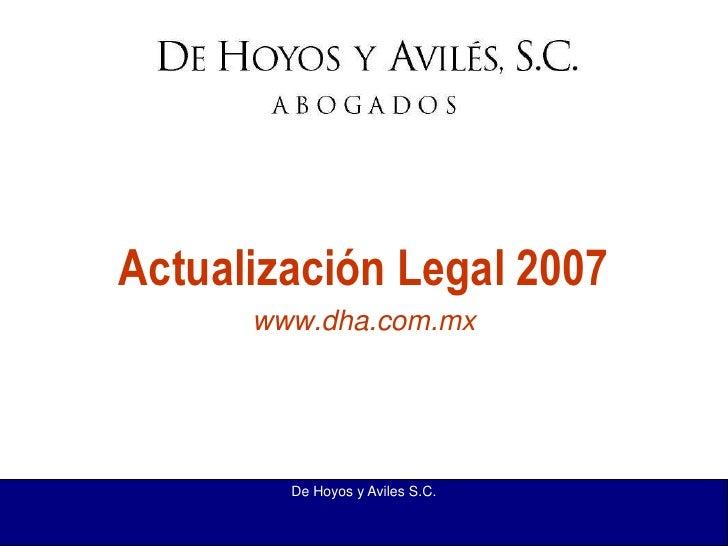 De Hoyos y Aviles S.C.<br />Actualización Legal 2007<br />www.dha.com.mx<br />