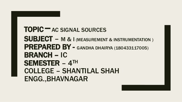 TOPIC–AC SIGNAL SOURCES SUBJECT – M & I (MEASUREMENT & INSTRUMENTATION ) PREPARED BY - GANDHA DHAIRYA (180433117005) BRANC...