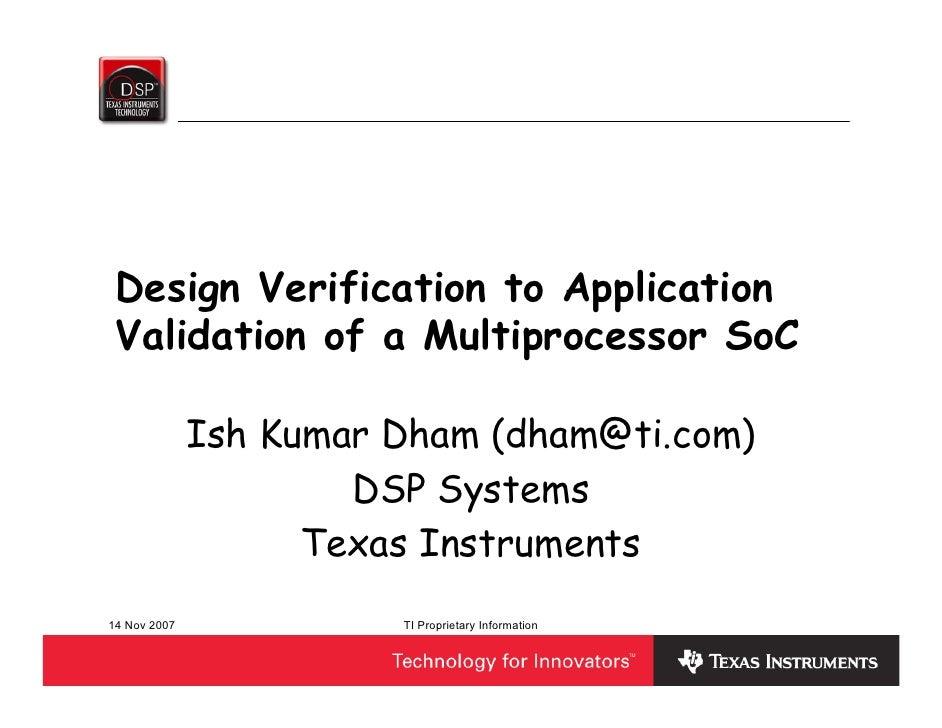 Design Verification to Application  Validation of a Multiprocessor SoC                Ish Kumar Dham (dham@ti.com)        ...