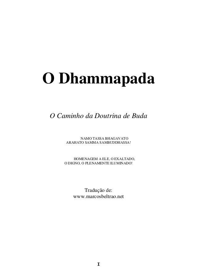 1 O Dhammapada O Caminho da Doutrina de Buda NAMO TASSA BHAGAVATO ARAHATO SAMMA SAMBUDDHASSA! HOMENAGEM A ELE, O EXALTADO,...