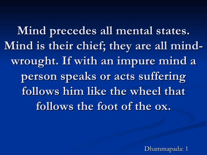 Mind precedes all mental states. Mind is their chief; they are all mind-wrought. If with an impure mind a person speaks or...