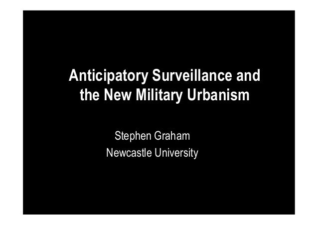 Anticipatory Surveillance and the New Military Urbanism Stephen Graham Newcastle University