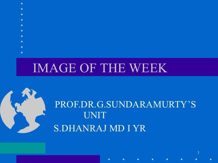 IMAGE OF THE WEEK PROF.DR.G.SUNDARAMURTY'S UNIT  S.DHANRAJ MD I YR