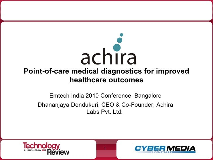 Point-of-care medical diagnostics for improved healthcare outcomes Emtech India 2010 Conference, Bangalore Dhananjaya Dend...