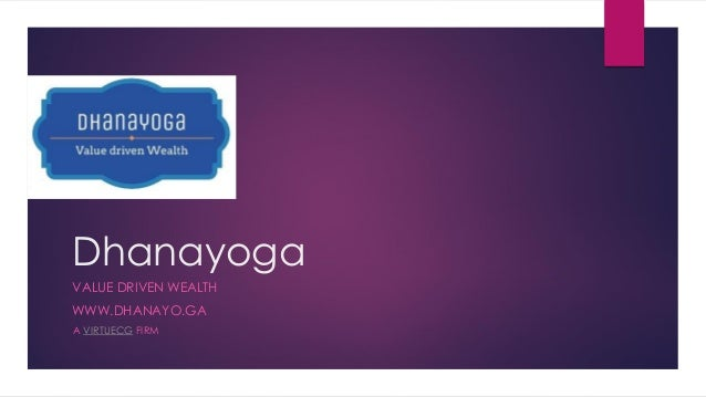 Dhanayoga VALUE DRIVEN WEALTH WWW.DHANAYO.GA A VIRTUECG FIRM