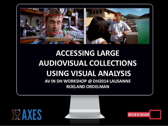 ACCESSING LARGE AUDIOVISUAL COLLECTIONS USING VISUAL ANALYSIS AV IN DH WORKSHOP @ DH2014 LAUSANNE ROELAND ORDELMAN