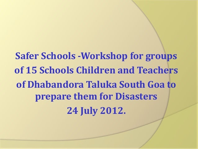 Safer Schools -Workshop for groups of 15 Schools Children and Teachers of Dhabandora Taluka South Goa to prepare them for ...