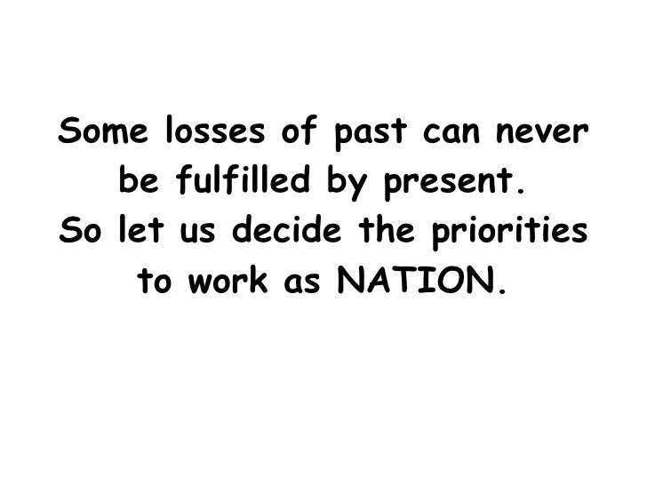Some losses of past can never be fulfilled by present. So let us decide the priorities to work as NATION.
