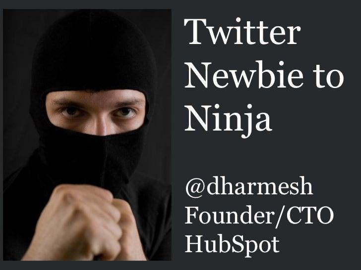 Twitter Newbie to Ninja @dharmesh Founder/CTO HubSpot