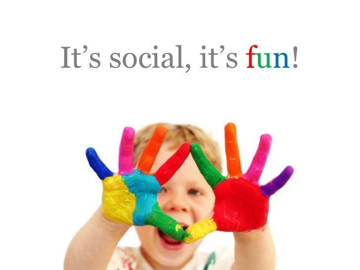 It's social, it's fun!