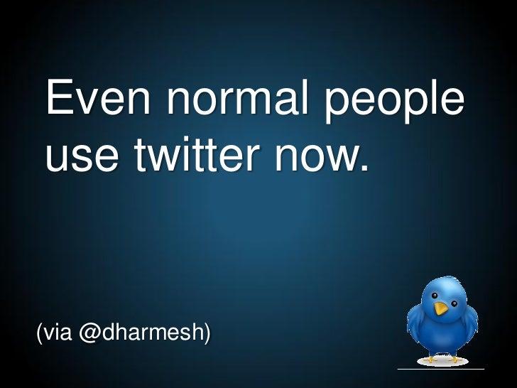 Even normal people use twitter now.   (via @dharmesh)