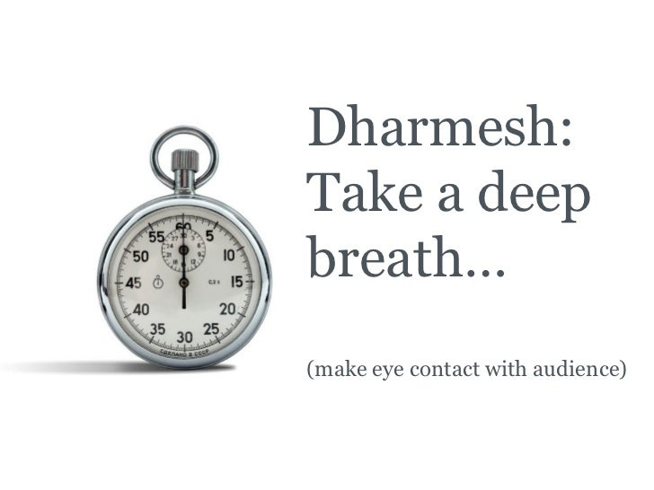 Dharmesh: Take a deep breath… (make eye contact with audience)