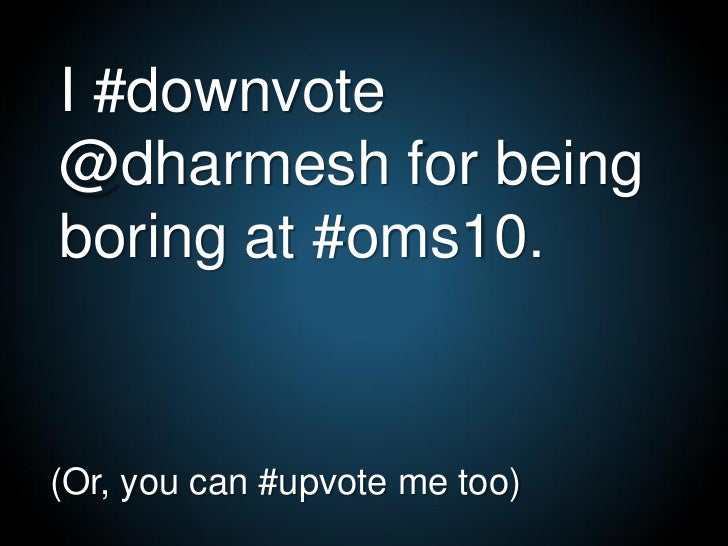 I #downvote @dharmesh for being boring at #oms10.   (Or, you can #upvote me too)