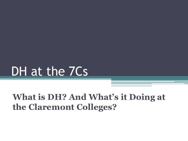 DH at the 7Cs What is DH? And What's it Doing at the Claremont Colleges?
