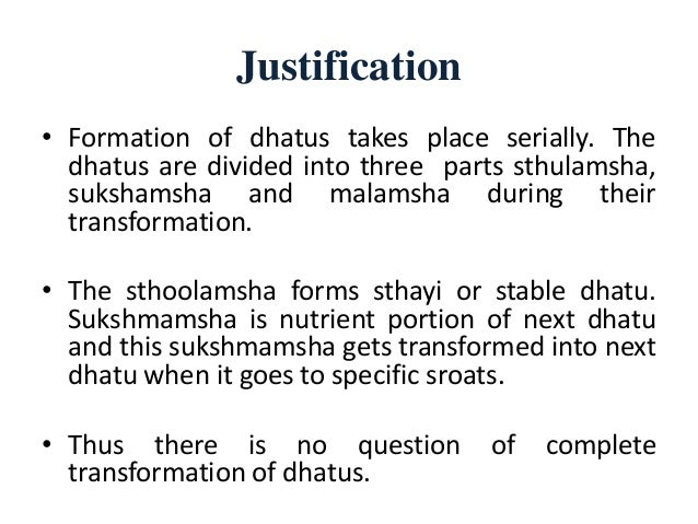 Justification • Formation of dhatus takes place serially. The dhatus are divided into three parts sthulamsha, sukshamsha a...