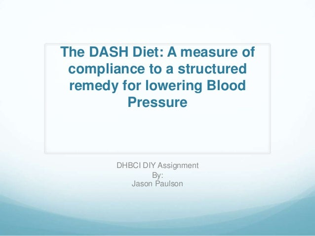 The DASH Diet: A measure of compliance to a structured remedy for lowering Blood Pressure  DHBCI DIY Assignment By: Jason ...