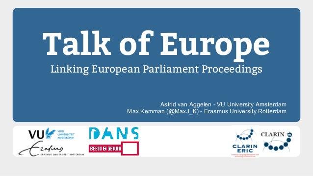 Talk of Europe Linking European Parliament Proceedings Astrid van Aggelen - VU University Amsterdam Max Kemman (@MaxJ_K) -...