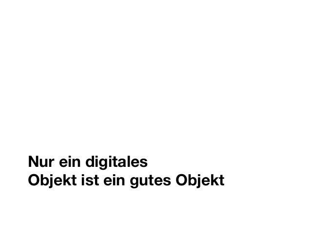 Nur ein digitales Objekt ist ein gutes Objekt