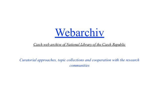 Webarchiv Czech web archive of National Library of the Czech Republic Curatorial approaches, topic collections and coopera...