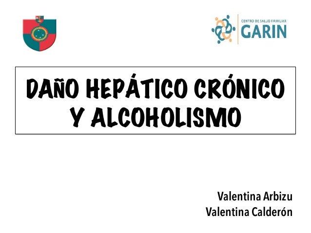 DAÑO HEPÁTICO CRÓNICO Y ALCOHOLISMO Valentina Arbizu Valentina Calderón