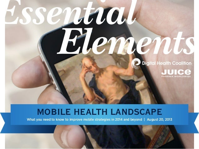 What you need to know to improve mobile strategies in 2014 and beyond | August 20, 2013 MOBILE HEALTH LANDSCAPE Essential ...