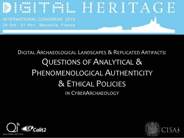 DIGITAL ARCHAEOLOGICAL LANDSCAPES & REPLICATED ARTIFACTS: QUESTIONS OF ANALYTICAL & PHENOMENOLOGICAL AUTHENTICITY & ETHICA...