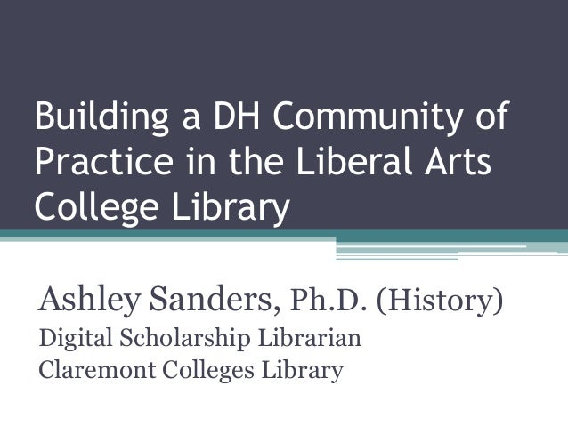 Building a DH Community of Practice in the Liberal Arts College Library Ashley Sanders, Ph.D. (History) Digital Scholarshi...
