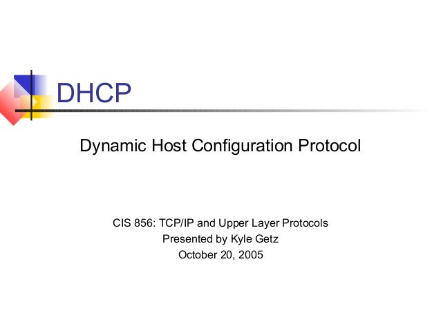 DHCP Dynamic Host Configuration Protocol CIS 856: TCP/IP and Upper Layer Protocols Presented by Kyle Getz October 20, 2005