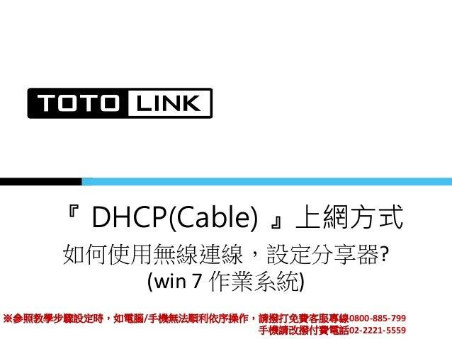 『 DHCP(Cable) 』上網方式 如何使用無線連線,設定分享器? (win 7 作業系統) ※參照教學步驟設定時,如電腦/手機無法順利依序操作,請撥打免費客服專線0800-885-799 手機請改撥付費電話02-2221-5559