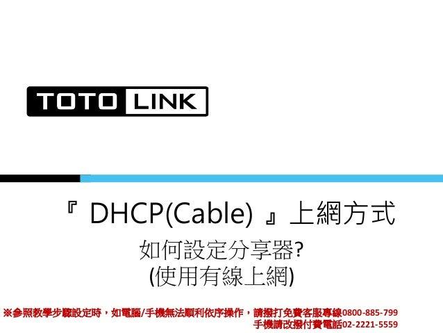 『 DHCP(Cable) 』上網方式 如何設定分享器? (使用有線上網) ※參照教學步驟設定時,如電腦/手機無法順利依序操作,請撥打免費客服專線0800-885-799 手機請改撥付費電話02-2221-5559