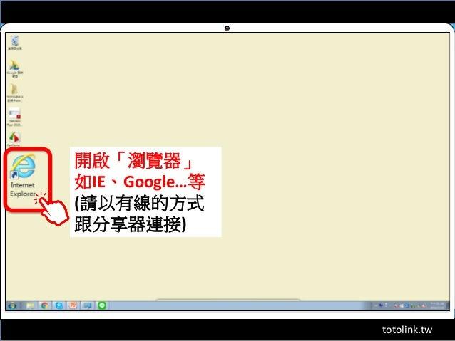 totolink.tw 開啟「瀏覽器」 如IE、Google…等 (請以有線的方式 跟分享器連接)