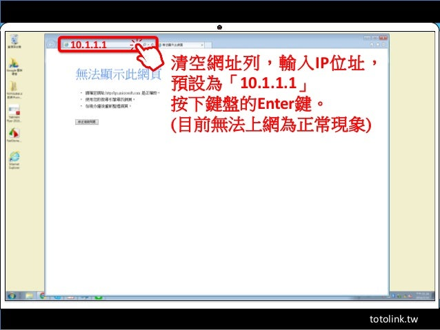 totolink.tw 10.1.1.1 清空網址列,輸入IP位址, 預設為「10.1.1.1」 按下鍵盤的Enter鍵。 (目前無法上網為正常現象)
