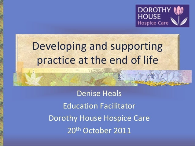 Developing and supporting practice at the end of life Denise Heals Education Facilitator Dorothy House Hospice Care 20th O...