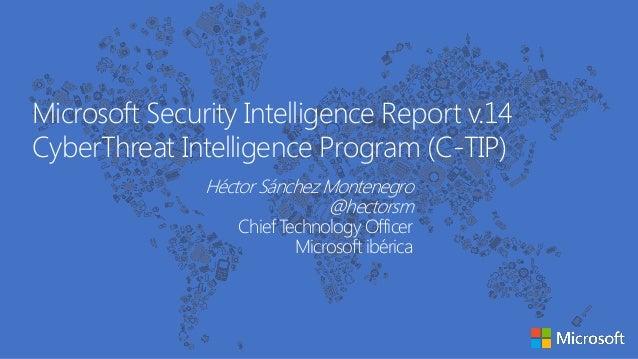 Microsoft Security Intelligence Report v.14 CyberThreat Intelligence Program (C-TIP) Héctor Sánchez Montenegro @hectorsm C...