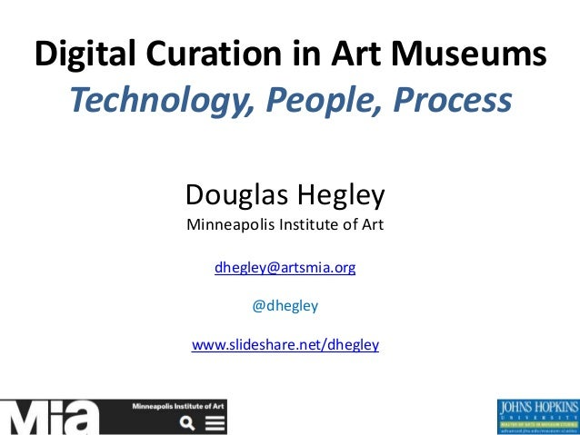 Digital Curation in Art Museums Technology, People, Process Douglas Hegley Minneapolis Institute of Art dhegley@artsmia.or...