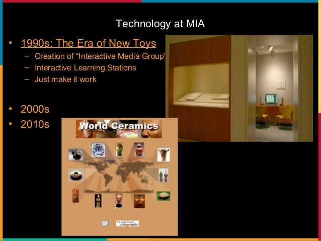 Technology at MIA • 1990s: The Era of New Toys • 2000s: Sharing What We Know – www.artsmia.org – www.artsconnected.com – S...