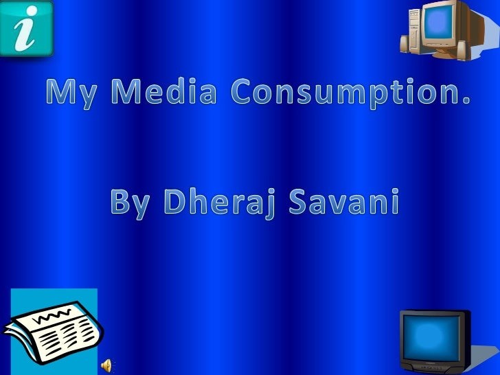 My Media Consumption.<br />By Dheraj Savani<br />