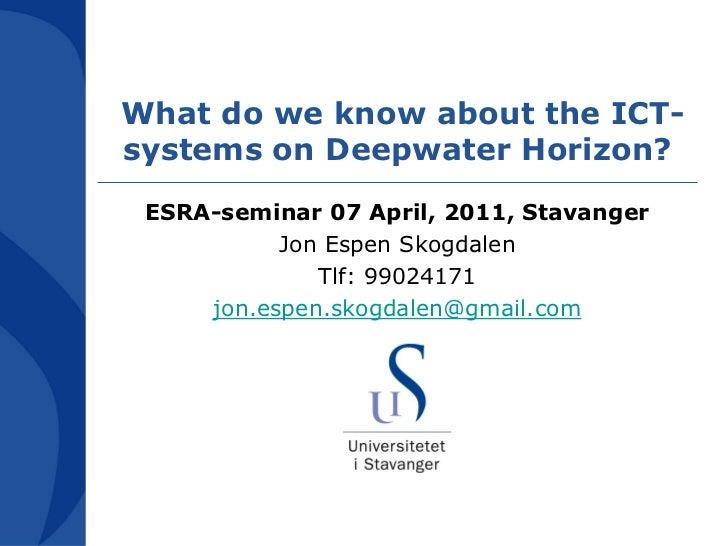 What do we know about the ICT-systems on Deepwater Horizon? ESRA-seminar 07 April, 2011, Stavanger           Jon Espen Sko...